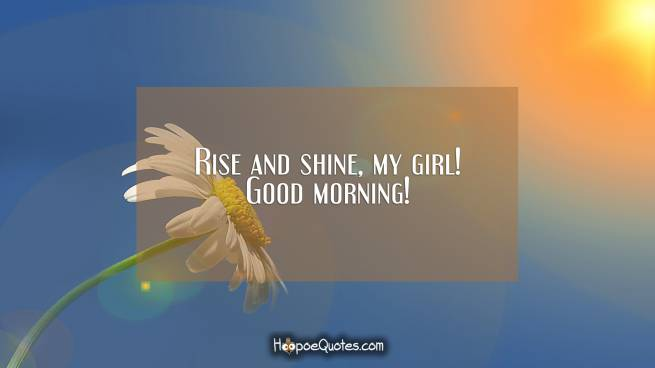 Rise and shine, my girl! Good morning!