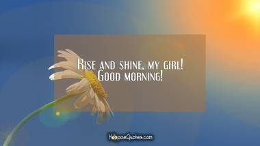 Rise and shine, my girl! Good morning! Good Morning Quotes