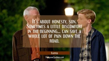 It's about honesty, son. Sometimes a little discomfort in the beginning... can save a whole lot of pain down the road. Quotes
