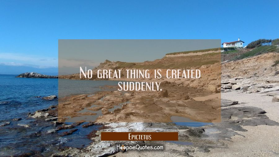 No great thing is created suddenly. Epictetus Quotes