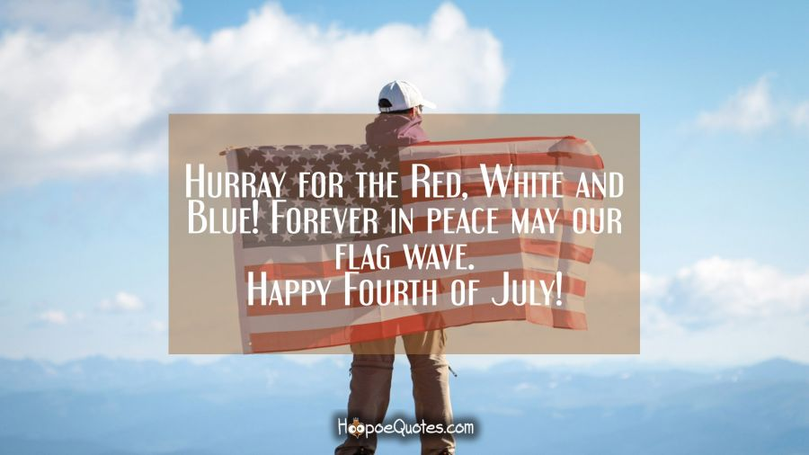 Hurray For The Red White And Blue Forever In Peace May Our Flag