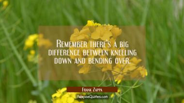 Remember there's a big difference between kneeling down and bending over. Frank Zappa Quotes