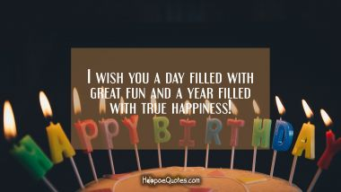 I wish you a day filled with great fun and a year filled with true happiness! Birthday Quotes