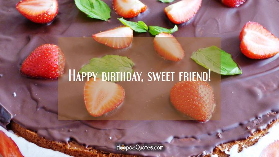 Happy birthday, sweet friend! Birthday Quotes