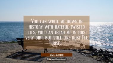You can write me down in history with hateful twisted lies you can tread me in this very dirt but s Maya Angelou Quotes