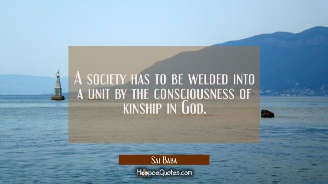 A society has to be welded into a unit by the consciousness of kinship in God.