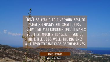 Don't be afraid to give your best to what seemingly are small jobs. Every time you conquer one it m Dale Carnegie Quotes