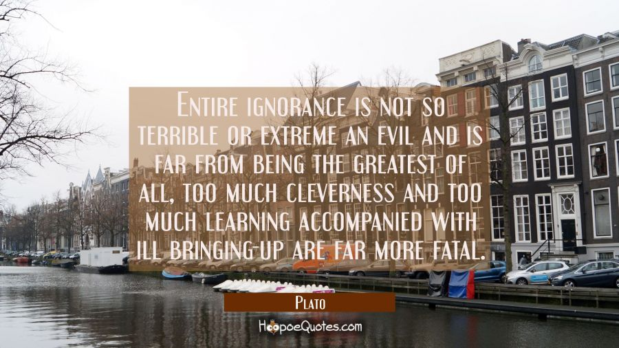Entire ignorance is not so terrible or extreme an evil and is far from being the greatest of all, t Plato Quotes