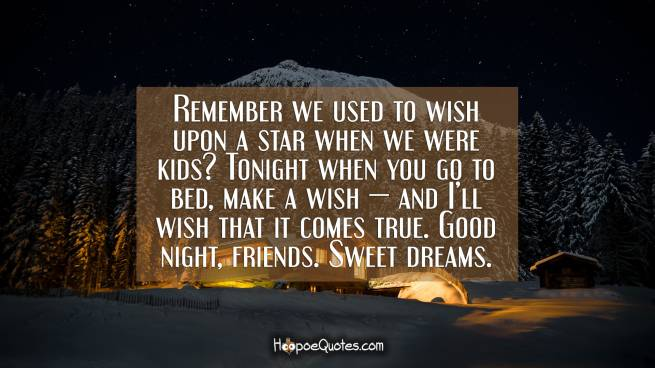 Remember we used to wish upon a star when we were kids? Tonight when you go to bed, make a wish — and I'll wish that it comes true. Good night, friends. Sweet dreams.