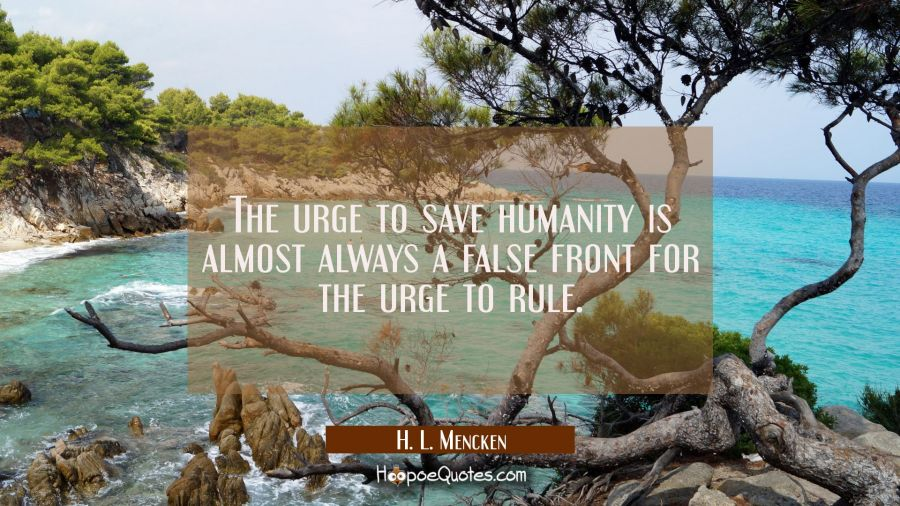 The urge to save humanity is almost always a false front for the urge to rule. H. L. Mencken Quotes