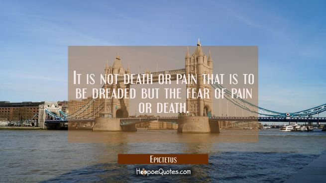 It is not death or pain that is to be dreaded but the fear of pain or death.