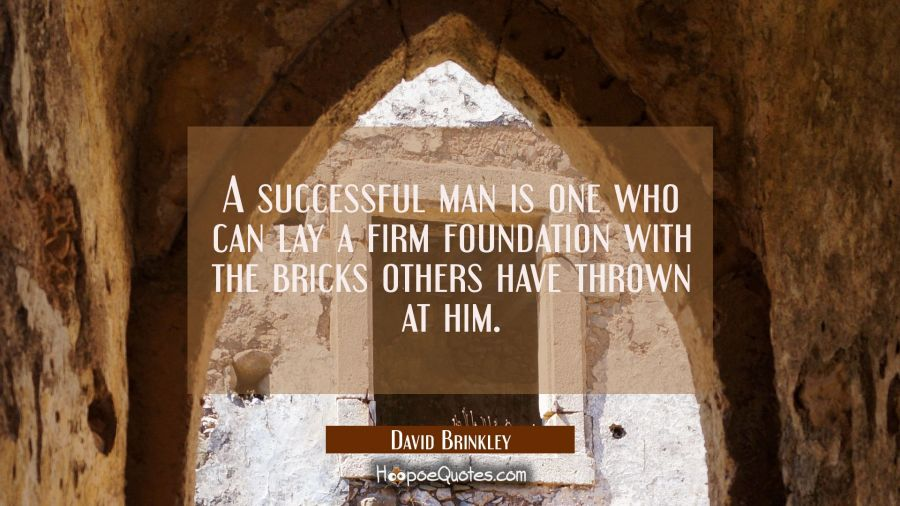 A successful man is one who can lay a firm foundation with the bricks others have thrown at him. David Brinkley Quotes
