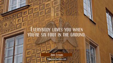 Everybody loves you when you're six foot in the ground.