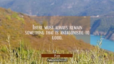 There must always remain something that is antagonistic to good.