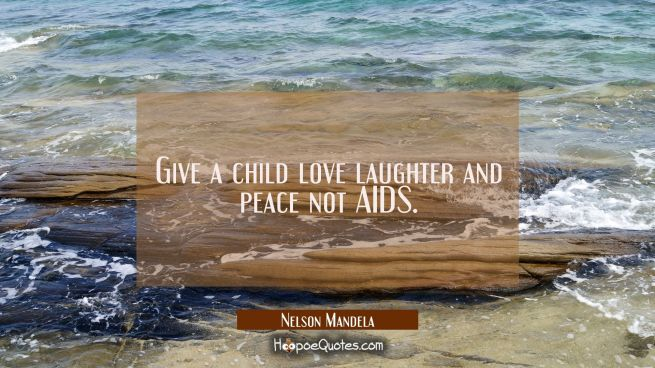 Give a child love laughter and peace not AIDS.