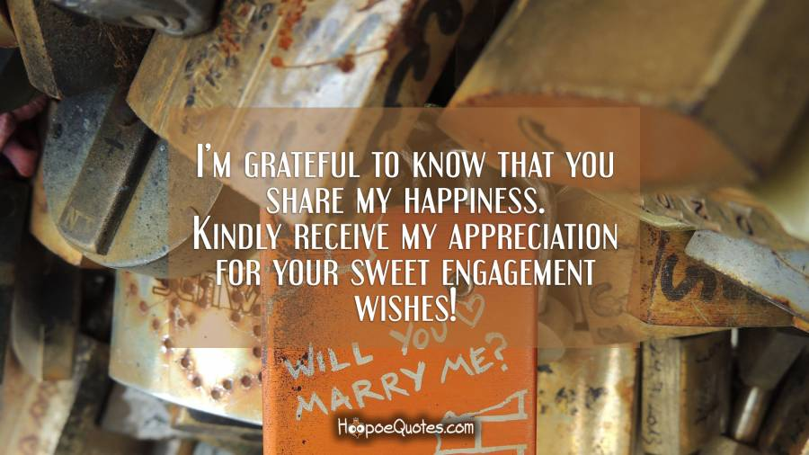 I'm grateful to know that you share my happiness. Kindly receive my appreciation for your sweet engagement wishes! Engagement Quotes
