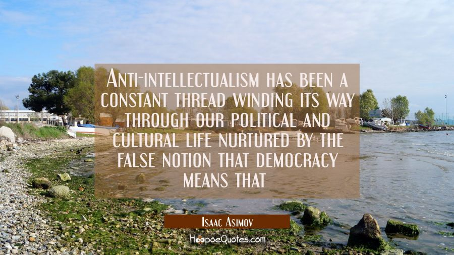 Anti-intellectualism has been a constant thread winding its way through our political and cultural Isaac Asimov Quotes