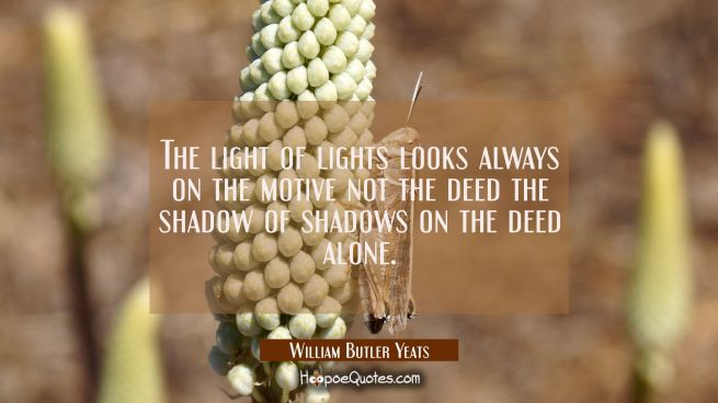 The light of lights looks always on the motive not the deed the shadow of shadows on the deed alone