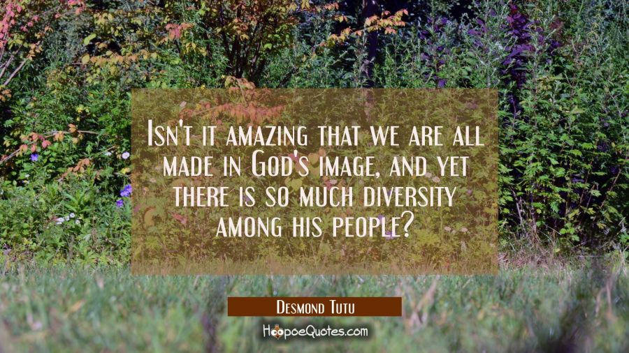 Isn't it amazing that we are all made in God's image and yet there is so much diversity among his p Desmond Tutu Quotes