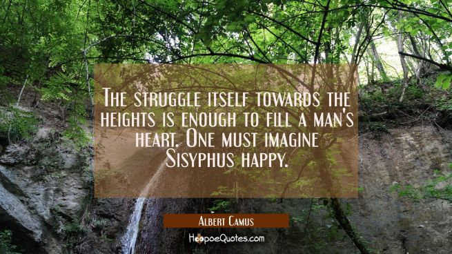The struggle itself towards the heights is enough to fill a man's heart. One must imagine Sisyphus