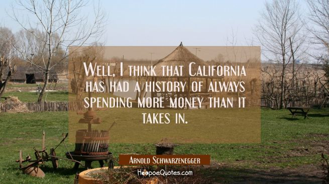 Well I think that California has had a history of always spending more money than it takes in.