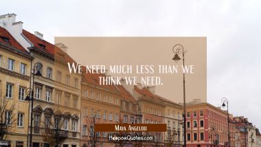 We need much less than we think we need. Maya Angelou Quotes