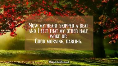 Now my heart skipped a beat and I felt that my other half woke up. Good morning, darling. Good Morning Quotes