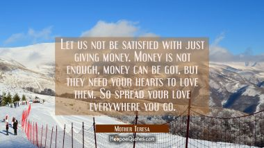 Let us not be satisfied with just giving money. Money is not enough money can be got but they need Mother Teresa Quotes