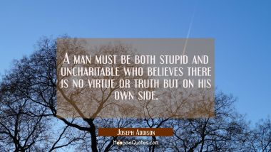 A man must be both stupid and uncharitable who believes there is no virtue or truth but on his own