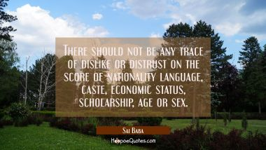 There should not be any trace of dislike or distrust on the score of nationality language caste eco Sai Baba Quotes