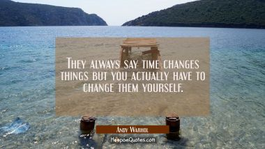 They always say time changes things but you actually have to change them yourself.
