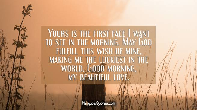 Yours is the first face I want to see in the morning. May God fulfill this wish of mine, making me the luckiest in the world. Good morning, my beautiful love.