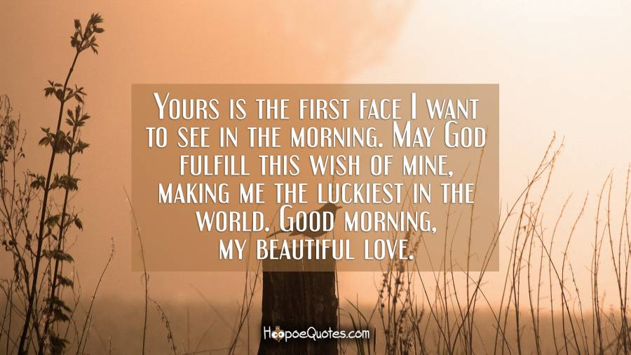 Yours is the first face I want to see in the morning. May God fulfill this wish of mine, making me the luckiest in the world. Good morning, my beautiful love. Good Morning Quotes