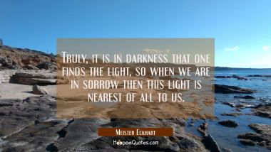 Truly it is in darkness that one finds the light so when we are in sorrow then this light is neares Meister Eckhart Quotes