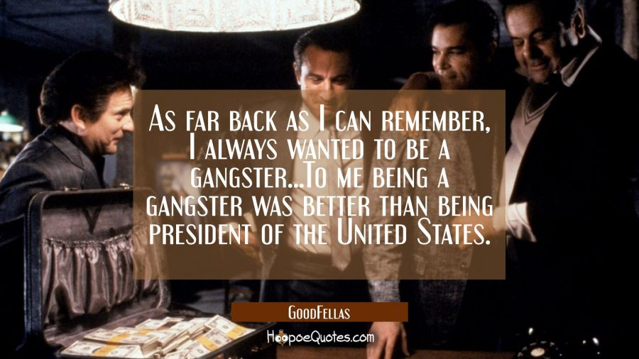 As far back as I can remember, I always wanted to be a gangster. To me being a gangster was better than being president of the United States. Movie Quotes Quotes