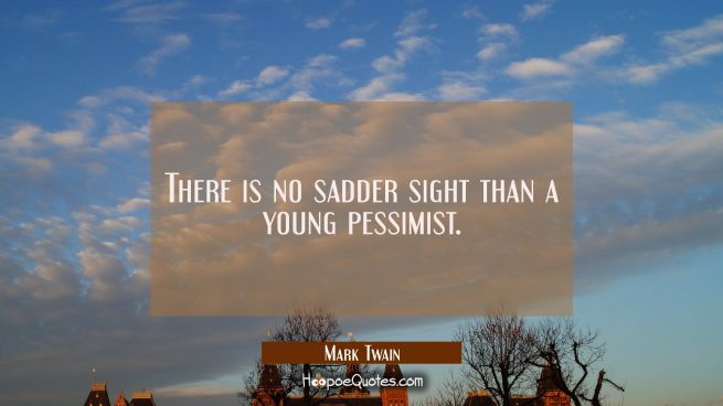 There is no sadder sight than a young pessimist.