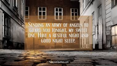 Sending an army of angels to guard you tonight, my sweet one. Have a restful night and good night sleep. Good Night Quotes