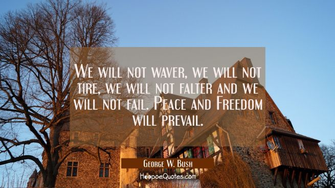 We will not waver, we will not tire, we will not falter and we will not fail. Peace and Freedom wil