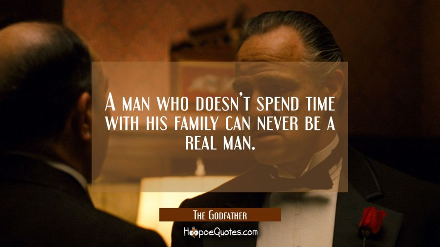 A man who doesn't spend time with his family can never be a real man. Movie Quotes Quotes