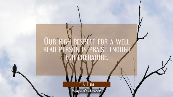 Our high respect for a well read person is praise enough for literature.