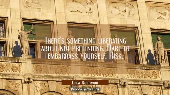 There's something liberating about not pretending. Dare to embarrass yourself. Risk.