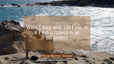 When I walk with you I feel as if I had a flower in my buttonhole.