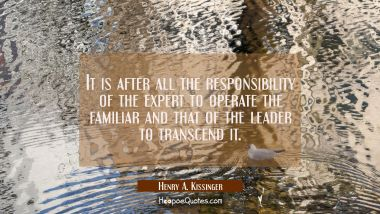 It is after all the responsibility of the expert to operate the familiar and that of the leader to