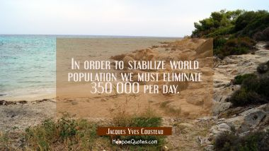 In order to stabilize world population we must eliminate 350 000 per day.