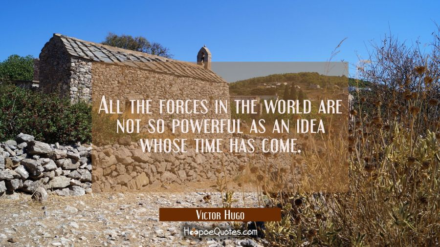 All the forces in the world are not so powerful as an idea whose time has come. Victor Hugo Quotes