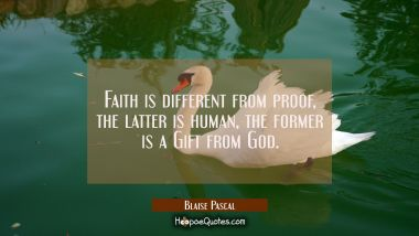 Faith is different from proof, the latter is human the former is a Gift from God.