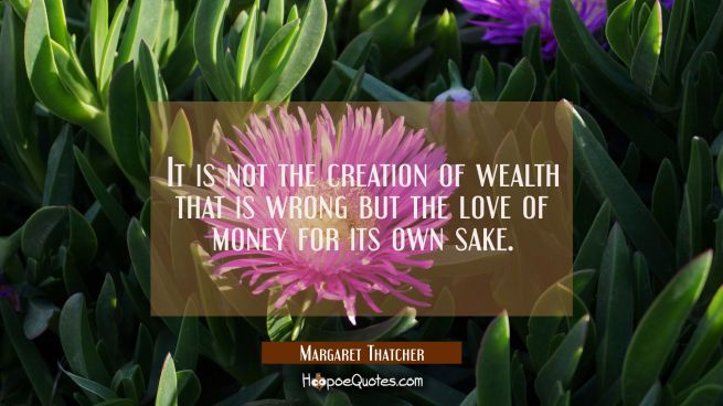 It is not the creation of wealth that is wrong but the love of money for its own sake.