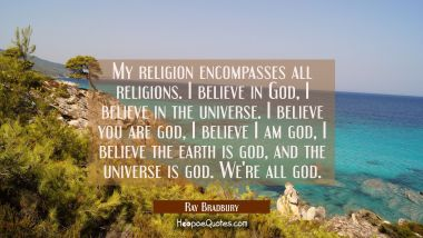 My religion encompasses all religions. I believe in God I believe in the universe. I believe you ar Ray Bradbury Quotes