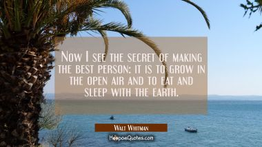 Now I see the secret of making the best person: it is to grow in the open air and to eat and sleep Walt Whitman Quotes