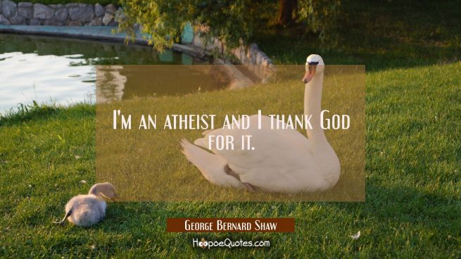 I'm an atheist and I thank God for it.